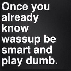 Be smart and play dumb sometimes