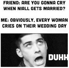 When people tell me I'm crazy for thinking Niall and I will get married. Zayn obviously gets me. hahaha.