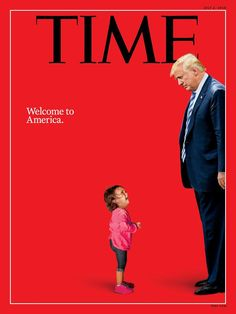 """Welcome to America,"" This cover of Time Magazine features an image of a two-year-old Honduran asylum seeker who was detained with her mother near the U.-Mexico border on June An image of President Donald Trump towers over her."