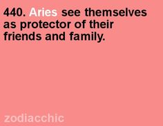 Aries see themselves as protector of their family and friends
