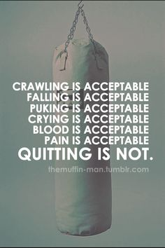 Motivation...crawling, falling, puking, crying, blood, & pain are all acceptable---quitting is not.