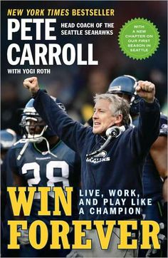 Win Forever by Pete Carroll Presents the philosophy and experience of USC and Seattle Seahawks football coach Pete Carroll. Emphasizes helping players grow as people, keeping an upbeat atmosphere in the locker room, and acting as if the whole world was watching. Describes recruiting strategies, training routines, and game-day rituals.  92 CAR