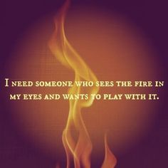 "I need someone who sees the fire in my eyes and wants to play with it. ❤ ""Fire In My Eyes"" Great Quotes, Quotes To Live By, Inspirational Quotes, Profound Quotes, Awesome Quotes, True Quotes, Motivational, Fire Eyes, Come Undone"