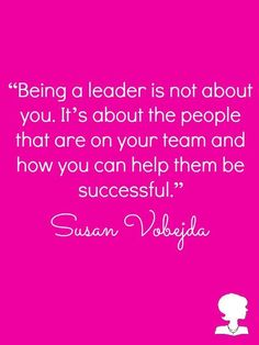 """""""Being a leader is not about you. It's about the people that are on your team and how you can help them be successful."""" -Susan Vobejda"""