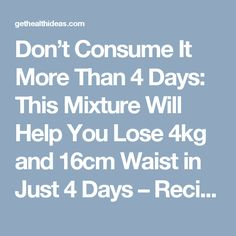 Don't Consume It More Than 4 Days: This Mixture Will Help You Lose 4kg and 16cm Waist in Just 4 Days – Recipe - Get Health Ideas