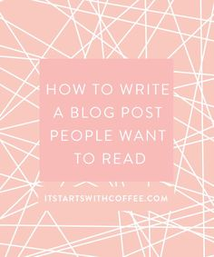 How To Write a Blog Post People Want To Read - It Starts With Coffee - A Lifestyle + Beauty Blog by Neely Moldovan