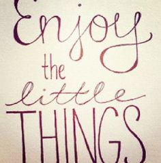 Enjoy the little things wiii