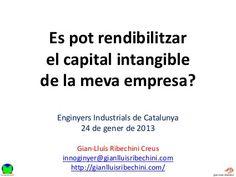 ¿Es pot rendibilitzar el capital intangible de la meva empresa?   Presentació utilitzada en la meva participació a la Jornada sobre Capital intangible al Col·legi d'Enginyers Industrials de Catalunya el 24 de gener de 2013. En aquesta ponència s'exposa el marc a tenir en compte per obtenir una visió sistèmica del Capital Intangible a l'empresa.
