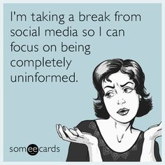 Free and Funny Confession Ecard: I'm taking a break from social media so I can focus on being completely uninformed. Create and send your own custom Confession ecard. Social Media Meme, Social Media Break, Social Media Detox, Fact Quotes, Girl Quotes, Funny Quotes, Funny Memes, Funny Cat Captions, Take A Break Quotes