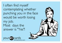 I often find myself contemplating whether punching you in the face would be worth losing my job. Most days the answer is 'Yes'!