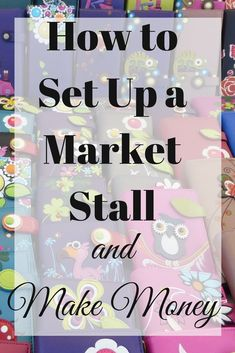 How to Set Up a Market Stall/set up a craft stall/make money from crafts/where to find craft fayres/how to sell more/how to set up a business/how to start a business/how to become self employed/ways to make money