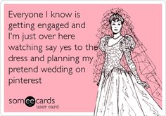 Everyone I know is getting engaged and I'm just over here watching say yes to the dress and planning my pretend wedding on pinterest.