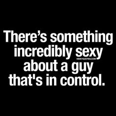"""""""There's something incredibly sexy about a guy that's in control. A man in control is a sexy man. Enjoy this new kinky quote about a sexy guy. Kinky Quotes, Me Quotes, Qoutes, Motivational Quotes, Mr Feelgood, Naughty Quotes, Love U Forever, Get To Know Me, What Is Life About"""