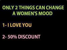Only 2 things can change a women's mood: 1. I love you 2. 50% discount
