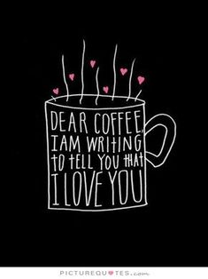 Dear coffee, I am writing to tell you that I love you. Picture Quotes.