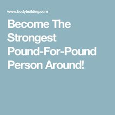 Become The Strongest Pound-For-Pound Person Around!