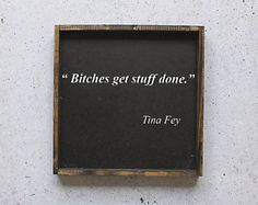 Bitches Get Stuff Done Wood Sign. Tina Fey Quote. Funny Sign. Rustic Decor. Farmhouse Decor. Office Decor. Gift for her. Office wall art.