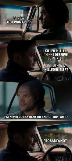 Quote from Supernatural 12x05 │  Sam Winchester: So now you want pie? Dean Winchester: I killed Hitler. I think I deserve some pie. Did I mention I killed Hitler? Sam Winchester: I'm never gonna hear the end of this, am I? Dean Winchester: Probably not.