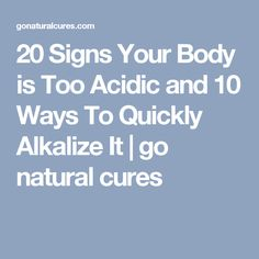 20 Signs Your Body is Too Acidic and 10 Ways To Quickly Alkalize It | go natural cures