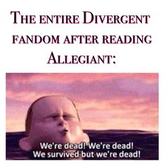 ~Divergent~ ~Insurgent~ ~Allegiant~ So true, but oh I loved the ending of Allegiant so much...It hurt, yeah, but it was beautiful.
