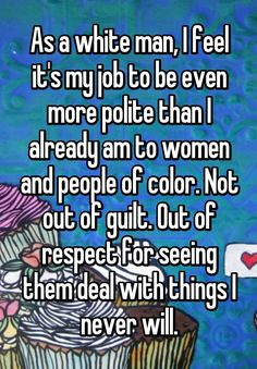 """""""As a white man, I feel it's my job to be even more polite than I already am to women and people of color. Not out of guilt. Out of respect for seeing them deal with things I never will."""""""