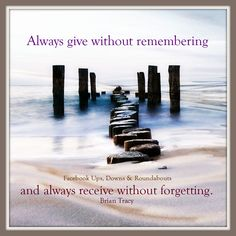 Always give without remembering and always receive without forgetting. Brian Tracy https://www.facebook.com/UpsDownsRoundabouts/photos/p.1141933332508072/1141933332508072/?type=3&theater