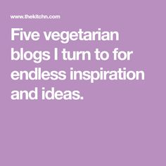 Five vegetarian blogs I turn to for endless inspiration and ideas.