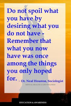 Do not spoil what you have.~ Dr. Neal Houston, Sociologist (Mental Health & Life Wellness) www.facebook.com/TheLifeTherapyGroup