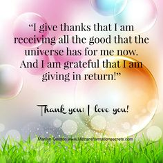 """I give thanks that I am receiving all the good that the universe has for me now. And I am grateful that I am giving in return!"" Thank you; I love you! Marilyn Gordon.www.lifetransformationsecrets.com"