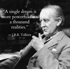 A single dream is more powerful than a thousand realities- J.R.R Tolkien