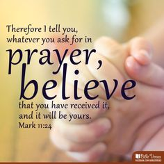 Therefore I tell you, whatever you ask for in prayer, believe that you have received it, and it will be yours.  (Mark 11:24)