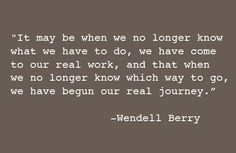 """It may be that when we no longer know which way to go that we have come to our real journey"" ― Wendell Berry"