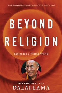 Beyond Religion: Ethics for a Whole World by H.H. Dalai Lama, http://www.amazon.com/dp/054784428X/ref=cm_sw_r_pi_dp_Gc8Wqb06SAKG8