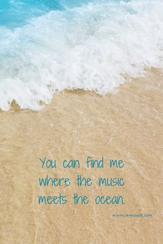 You can find me where the music meets the ocean. -Inspiring Beach Quotes
