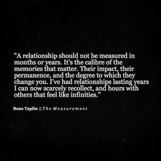 a relationship should not  be measured in months or years, it's caliber of the memories that matter, their impact, their permanence, and the degree to which they change you.