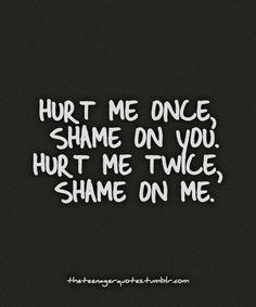 Hurt me once, Shame on you. Hurt me twice, Shame on me.