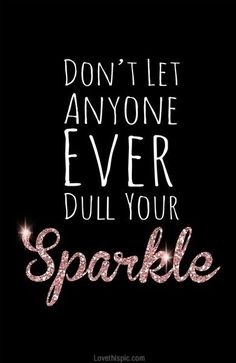 Don't let anyone ever dull your sparkle no matter what happens everyones born with a sparkle and everyone should die with that same sparkle nobody deserves to lose that sparkle so hold it tight xx