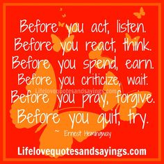Before you act, listen. Before you react, think. Before you spend, earn. Before you criticize, wait. Before you pray, forgive. Before you quit, try. ~ Eenest Hemingway