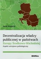 Decentralizacja władzy publicznej w państwach Europy Środkowo-Wschodniej : aspekt ustrojowo-politologiczny / Jacek Wojnicki. -- Warszawa :  Difin,  2014.