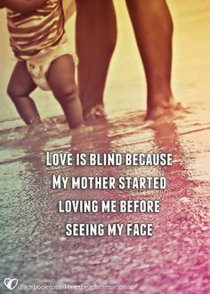 Love is blind because my mother started Loving me before seeing my face ..