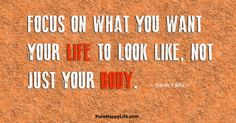 Focus on what you want your life to look like, not just your body. Better your health and your life with a healthy active lifestyle. Fabulous Quotes, Great Quotes, Me Quotes, Inspirational Quotes, Qoutes, Motivational Quotes, Encouraging Thoughts, Random Thoughts, Deep Thoughts