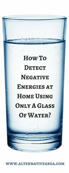 How To Detect Negative Energies At Home Using Only A Glass Of Water?  There are many techniques that can help you detect negative energies in your home. Today we're going to show you the simplest one which will clean negative energies from your home and maintain the harmony in your family.   We inhabit certain energies wherever we live. Our homes are a space of unity where many energies meet – our feelings, thoughts and emotions emit a certain type of energy, but also attract other energies