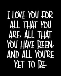 """""""I love you for all that you are, all that you have been, and all you're yet to be."""" — Unknown"""