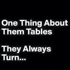One thing about them tables - they always turn. ;)