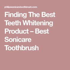 Finding The Best Teeth Whitening Product – Best Sonicare Toothbrush