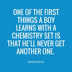One of the first things a boy learns with a chemistry set is that he'll never get another one.  — Anonymous