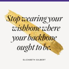 Stop wearing your wishbone where your backbone ought to be! Elizabeth Gilbert quote.