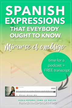 Spanish Expressions Everybody Ought to Know: Mirarse el ombligo. In this podcast I explain Spanish expression to help you achieve fluency in Speaking and understand native speakers. Listening to our free Spanish podcast will help you learn Spanish even without realizing it, in a natural way, unconsciously. Don´t forget to download the free transcript of each episode. REPIN for later  share with your friends who also want to learn Spanish.