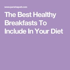 The Best Healthy Breakfasts To Include In Your Diet