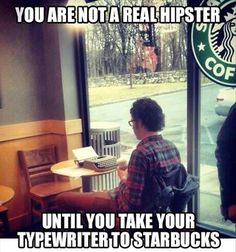 you are not a real hipster...until you take your typewriter to starbucks..lol